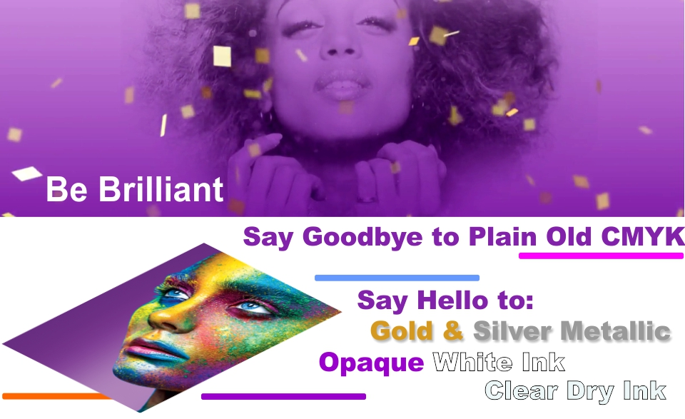 Be Brilliant. Say Goodbye to Plain Old CMYK. Say Hello to Gold &amp Silver Metallic Opaque White Ink Clear Dry Ink